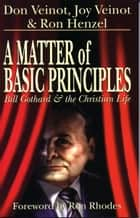 A Matter of Basic Principles - Bill Gothard and the Christian Life ebook by Don Veinot, Joy A. Veinot, Ron Henzel,...