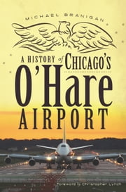 A History of Chicago's O'Hare Airport eBook von Michael Branigan