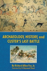 Archaeology, History, and Custer's Last Battle - The Little Big Horn Reexamined ebook by Dr. Richard A. Fox Jr., Ph.D