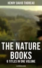 The Nature Books of Henry David Thoreau – 6 Titles in One Volume (Illustrated Edition) - Walden, A Week on the Concord and Merrimack Rivers, The Maine Woods, Cape Cod ebook by Henry David Thoreau, Clifton Johnson