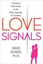 Love Signals - A Practical Field Guide to the Body Language of Courtship ebook by David Givens