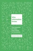 Why Information Grows - The Evolution of Order, from Atoms to Economies ebook by Cesar Hidalgo