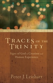 Traces of the Trinity - Signs of God in Creation and Human Experience ebook by Peter J. Leithart