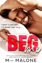 Beg Me - an Enemies to Lovers Romantic Comedy ebook by M. Malone, Minx Malone