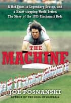 The Machine - A Hot Team, a Legendary Season, and a Heart-stopping World Series: The Story of the 1975 Cincinnati Reds ebook by Joe Posnanski