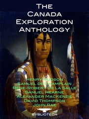 The Canada Exploration Anthology - The Personal Accounts of the Great Explorers of Canada ebook by David Thompson,John Rae,Samuel De Champlain