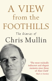 A View From The Foothills: The Diaries of Chris Mullin ebook by Chris Mullin