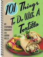 101 Things to Do with a Tortilla ebook by Donna Meeks Kelly