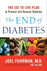The End of Diabetes - The Eat to Live Plan to Prevent and Reverse Diabetes ebook by Dr. Joel Fuhrman