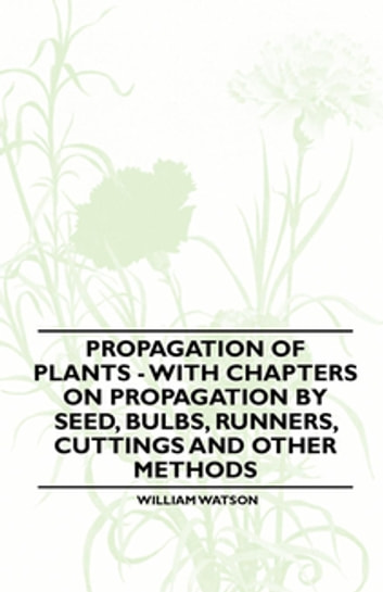 Propagation of Plants - With Chapters on Propagation by Seed, Bulbs, Runners, Cuttings and Other Methods ebook by Jr. William Watson