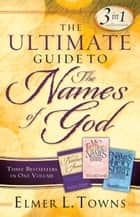 The Ultimate Guide to the Names of God - Three Bestsellers in One Volume ebook by Elmer L. Towns