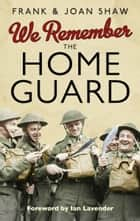 We Remember the Home Guard ebook by Frank Shaw, Joan Shaw