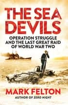 The Sea Devils - Operation Struggle and the Last Great Raid of World War Two ebook by Mark Felton