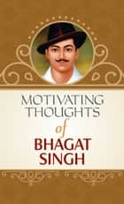 Motivating Thought of Bhagat Singh ebook by Raghav