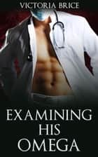 Examining His Omega - His Omega, #3 ebook by Victoria Brice
