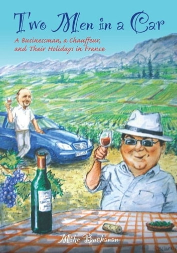 Two Men In a Car (A Businessman, a Chauffeur, and Their Holidays in France) ebook by Mike Buchanan