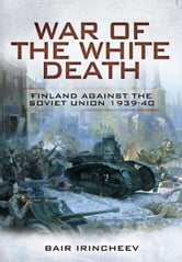War of the White Death - Finland Against the Soviet Union 1939-40 ebook by Irincheev, Bair