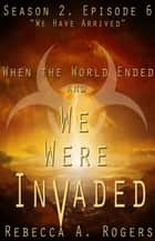 We Have Arrived - When the World Ended and We Were Invaded: Season 2, #6 ebook by Rebecca A. Rogers