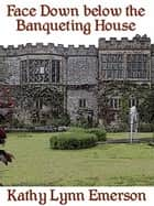 Face Down below the Banqueting House ebook by Kathy Lynn Emerson