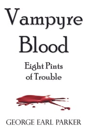 Vampyre Blood: Eight Pints of Trouble ebook by George Earl Parker
