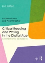 Critical Reading and Writing in the Digital Age - An Introductory Coursebook ebook by Andrew Goatly, Preet Hiradhar
