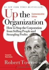 Up the Organization - How to Stop the Corporation from Stifling People and Strangling Profits ebook by Robert C. Townsend,Warren Bennis
