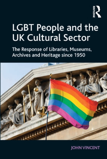 LGBT People and the UK Cultural Sector - The Response of Libraries, Museums, Archives and Heritage since 1950 ebook by John Vincent