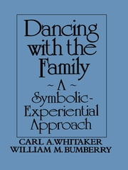 Dancing with the Family: A Symbolic-Experiential Approach - A Symbolic Experiential Approach ebook by Carl A. Whitaker,William M. Bumberry