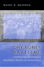 Dry Bones Rattling - Community Building to Revitalize American Democracy ebook by Mark R. Warren