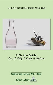 A Fly in a Bottle. Or, if Only I Knew it Before. - SHORT STORY # 33. Nonfiction series #1 - # 60. ebook by Alla P. Gakuba