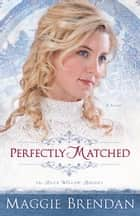 Perfectly Matched (The Blue Willow Brides Book #3) - A Novel ebook by Maggie Brendan
