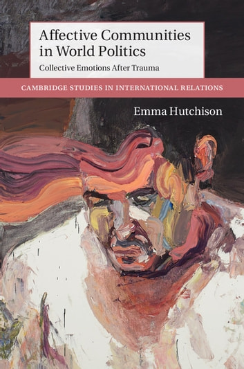 Affective Communities in World Politics - Collective Emotions after Trauma eBook by Emma Hutchison