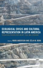 Ecological Crisis and Cultural Representation in Latin America - Ecocritical Perspectives on Art, Film, and Literature ebook by Mark Anderson, Zelia Bora, Juanita C. Aristizábal,...