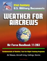 21st Century U.S. Military Documents: Weather for Aircrews - Air Force Handbook 11-203, Fundamentals of Weather, Text for Flight Training Programs, Air Masses, Aircraft Icing, Ceilings, Storms ebook by Progressive Management