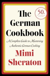 The German Cookbook - A Complete Guide to Mastering Authentic German Cooking ebook by Mimi Sheraton