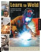 Learn to Weld - Beginning MIG Welding and Metal Fabrication Basics - Includes techniques you can use for home and automotive repair, metal fabrication projects, sculpture, and more ebook by Stephen Christena