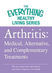 Arthritis: Medical, Alternative, and Complementary Treatments - The most important information you need to improve your health ebook by Adams Media