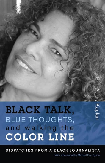 Black Talk, Blue Thoughts, and Walking the Color Line - Dispatches from a Black Journalista ebook by Erin Aubry Kaplan,Michael Eric Dyson