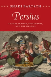 Persius - A Study in Food, Philosophy, and the Figural ebook by Shadi Bartsch