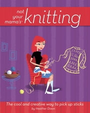 Not Your Mama's Knitting - The Cool and Creative Way to Pick Up Sticks ebook by Heather Dixon