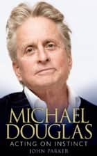Michael Douglas: Acting on Instinct ebook by John Parker