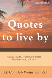 Quotes to Live By: Goals, Health, Fitness, Financial, Relationships, Spiritual ebook by Bob Weinstein, Lt. Colonel, US Army, Ret.