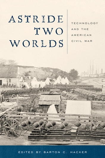Astride Two Worlds - Technology and the American Civil War ebook by