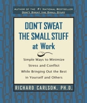 Don't Sweat the Small Stuff at Work - Simple Ways to Minimize Stress and Conflict While Bringing Out the Best in Yourself and Others ebook by Richard Carlson