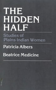 The Hidden Half - Studies of Plains Indian Women ebook by Patricia Albers, Beatrice Medicine