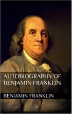 Autobiography of Benjamin Franklin ebook by