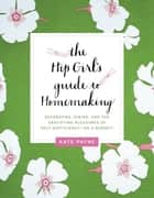 The Hip Girl's Guide to Homemaking ebook by Kate Payne