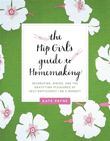 The Hip Girl's Guide to Homemaking - Decorating, Dining and the Gratifying Pleasures of Self-Sufficiency--on a Budget! ebook by Kate Payne