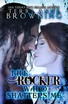 The Rocker Who Shatters Me ebook by Terri Anne Browning
