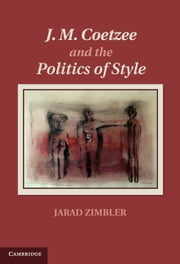 J. M. Coetzee and the Politics of Style ebook by Jarad Zimbler